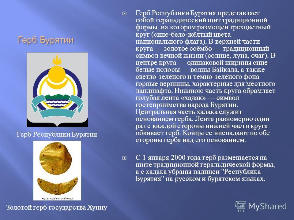 Герб Бурятии Герб Республики Бурятия представляет собой геральдический щит традиционной формы, на котором размещен трехцветный круг ( сине - бело - жёлтый цвета национального флага ). В верхней части круга золотое соёмбо традиционный символ вечной жи