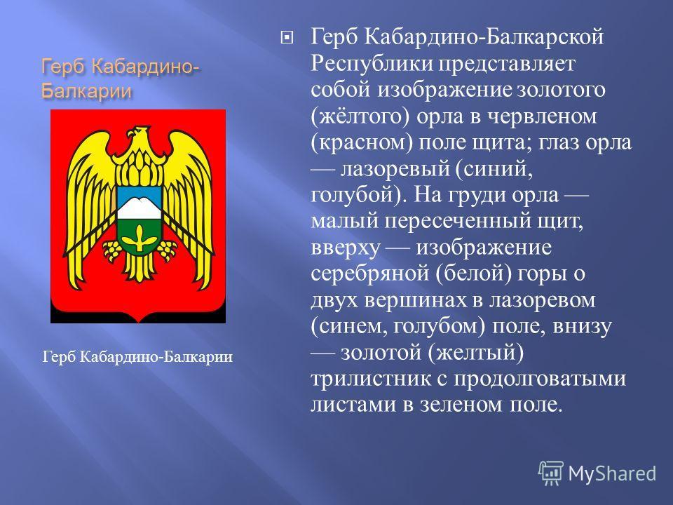 Герб Кабардино - Балкарии Герб Кабардино - Балкарской Республики представляет собой изображение золотого ( жёлтого ) орла в червленом ( красном ) поле щита ; глаз орла лазоревый ( синий, голубой ). На груди орла малый пересеченный щит, вверху изображ
