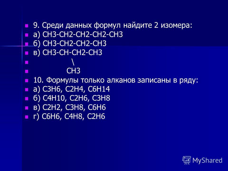 9. Среди данных формул найдите 2 изомера: а) СН3-СН2-СН2-СН2-СН3 б) СН3-СН2-СН2-СН3 в) СН3-СН-СН2-СН3 \ СН3 10. Формулы только алканов записаны в ряду: а) С3Н6, С2Н4, С6Н14 б) С4Н10, С2Н6, С3Н8 в) С2Н2, С3Н8, С6Н6 г) С6Н6, С4Н8, С2Н6