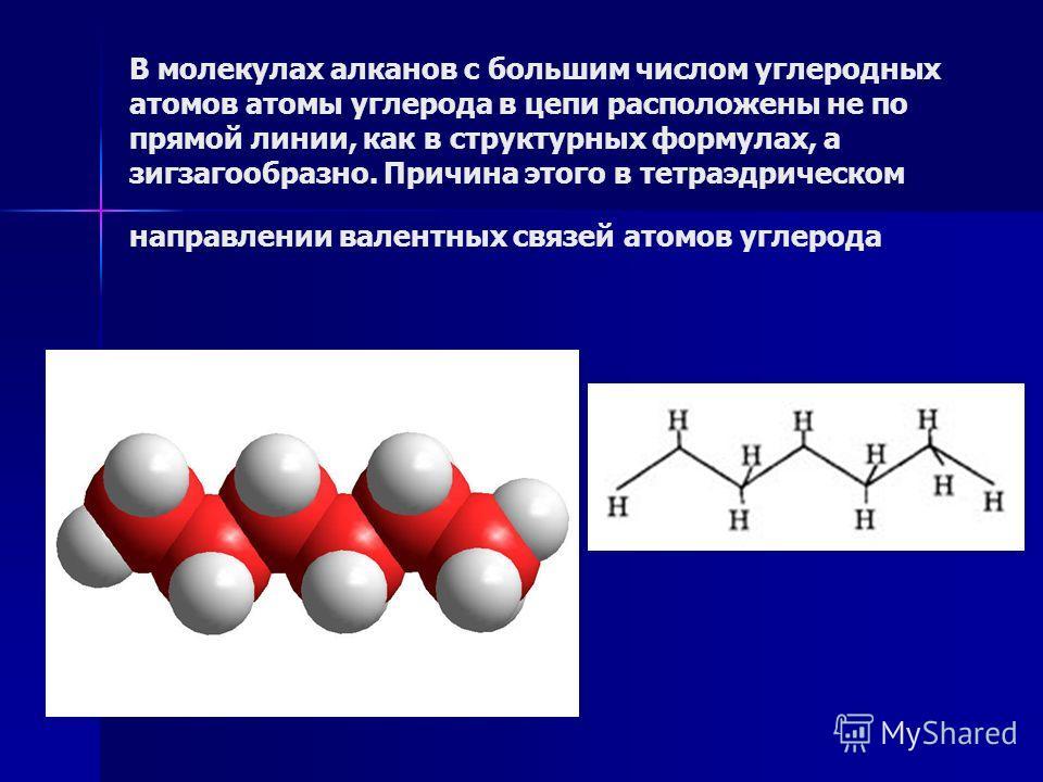 В молекулах алканов с большим числом углеродных атомов атомы углерода в цепи расположены не по прямой линии, как в структурных формулах, а зигзагообразно. Причина этого в тетраэдрическом направлении валентных связей атомов углерода