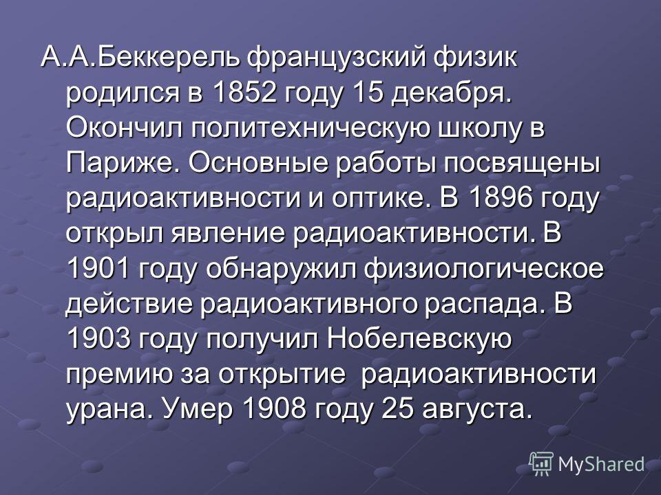 А.А.Беккерель французский физик родился в 1852 году 15 декабря. Окончил политехническую школу в Париже. Основные работы посвящены радиоактивности и оптике. В 1896 году открыл явление радиоактивности. В 1901 году обнаружил физиологическое действие рад
