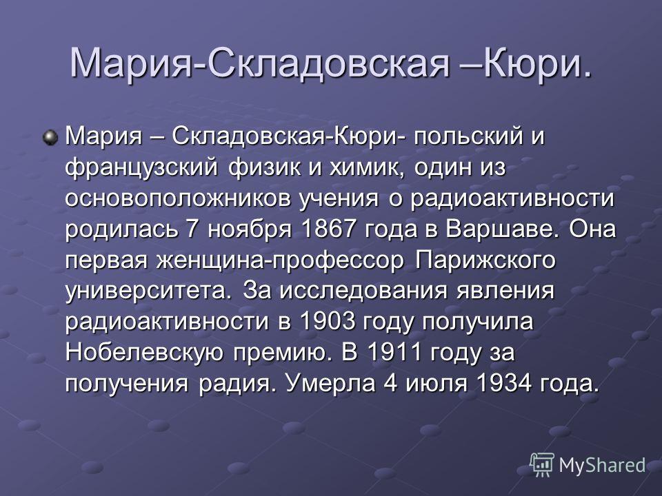 Мария-Складовская –Кюри. Мария – Складовская-Кюри- польский и французский физик и химик, один из основоположников учения о радиоактивности родилась 7 ноября 1867 года в Варшаве. Она первая женщина-профессор Парижского университета. За исследования яв