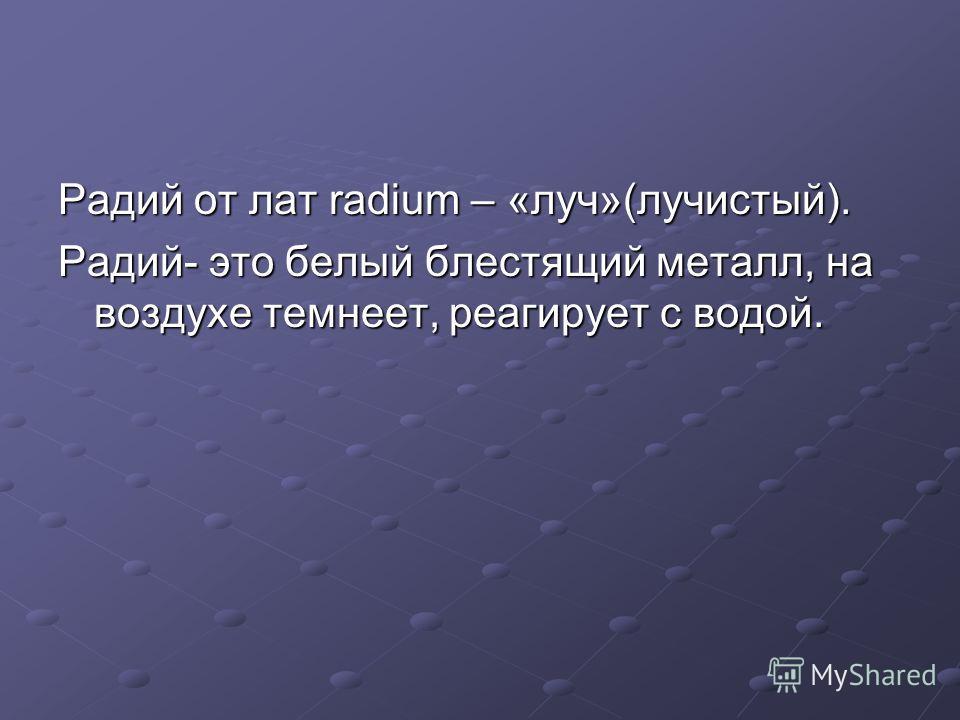 Радий от лат radium – «луч»(лучистый). Радий- это белый блестящий металл, на воздухе темнеет, реагирует с водой.