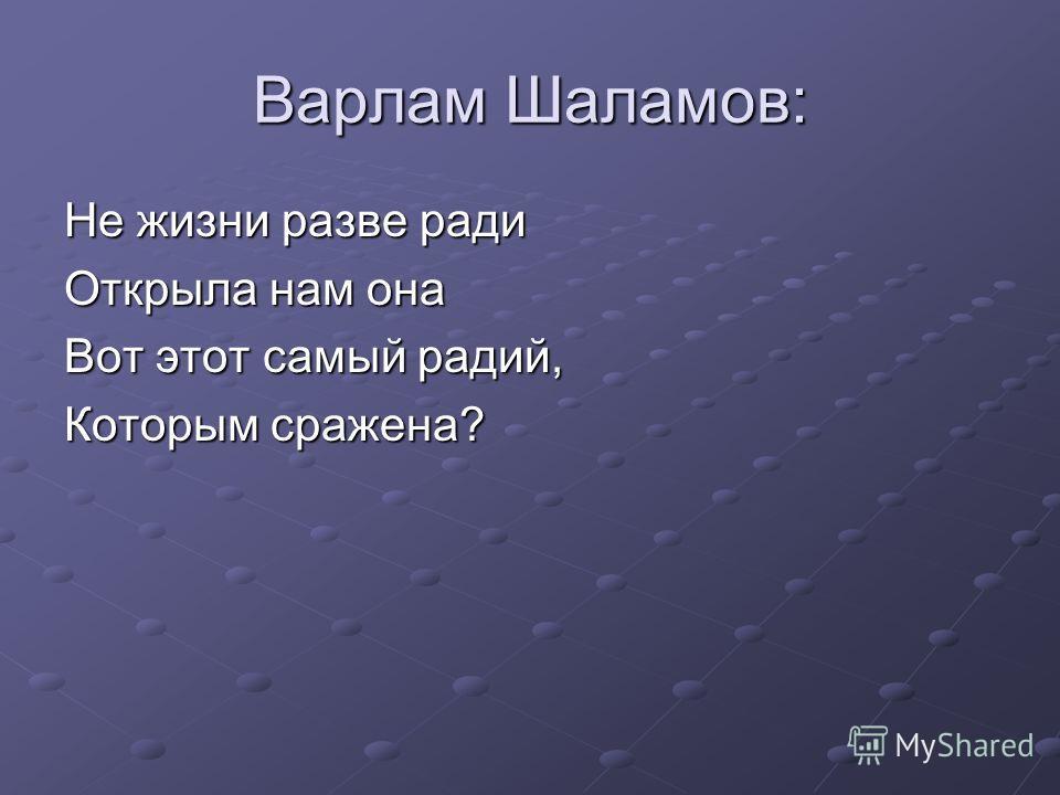Варлам Шаламов: Не жизни разве ради Открыла нам она Вот этот самый радий, Которым сражена?