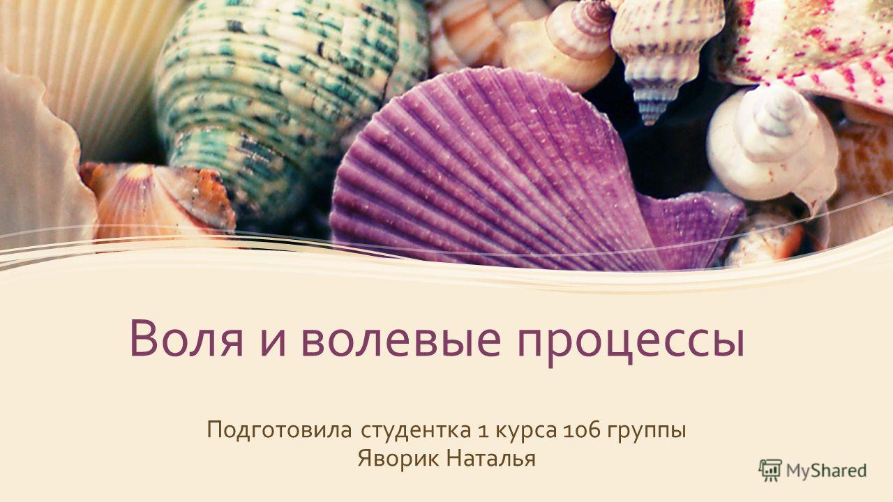 Воля и волевые процессы Подготовила студентка 1 курса 106 группы Яворик Наталья