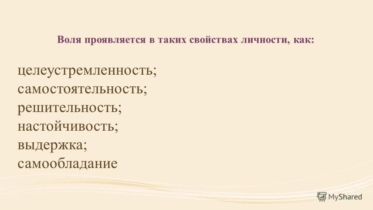целеустремленность; самостоятельность; решительность; настойчивость; выдержка; самообладание Воля проявляется в таких свойствах личности, как: