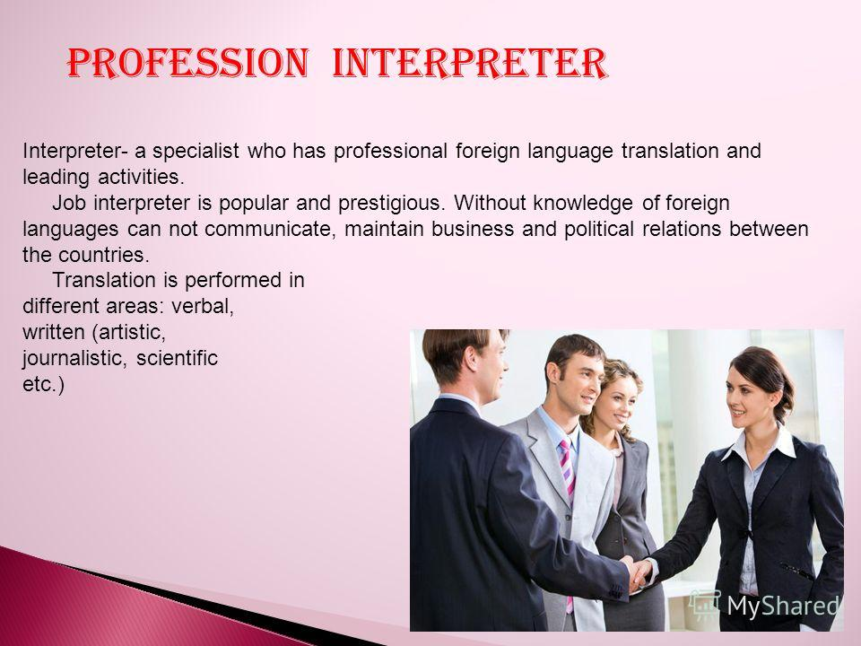 Interpreter- a specialist who has professional foreign language translation and leading activities. Job interpreter is popular and prestigious. Without knowledge of foreign languages can not communicate, maintain business and political relations betw