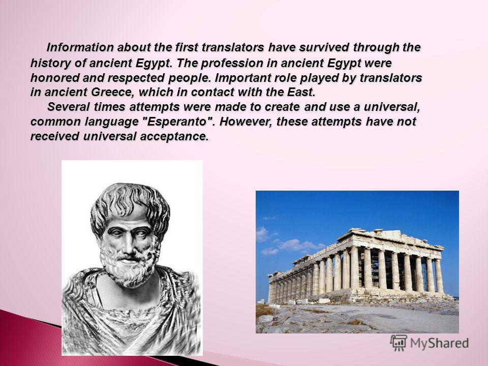 Information about the first translators have survived through the history of ancient Egypt. The profession in ancient Egypt were honored and respected people. Important role played by translators in ancient Greece, which in contact with the East. Inf