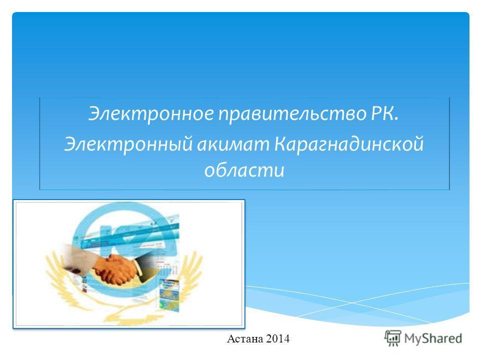 Электронное правительство РК. Электронный акимат Карагнадинской области Астана 2014