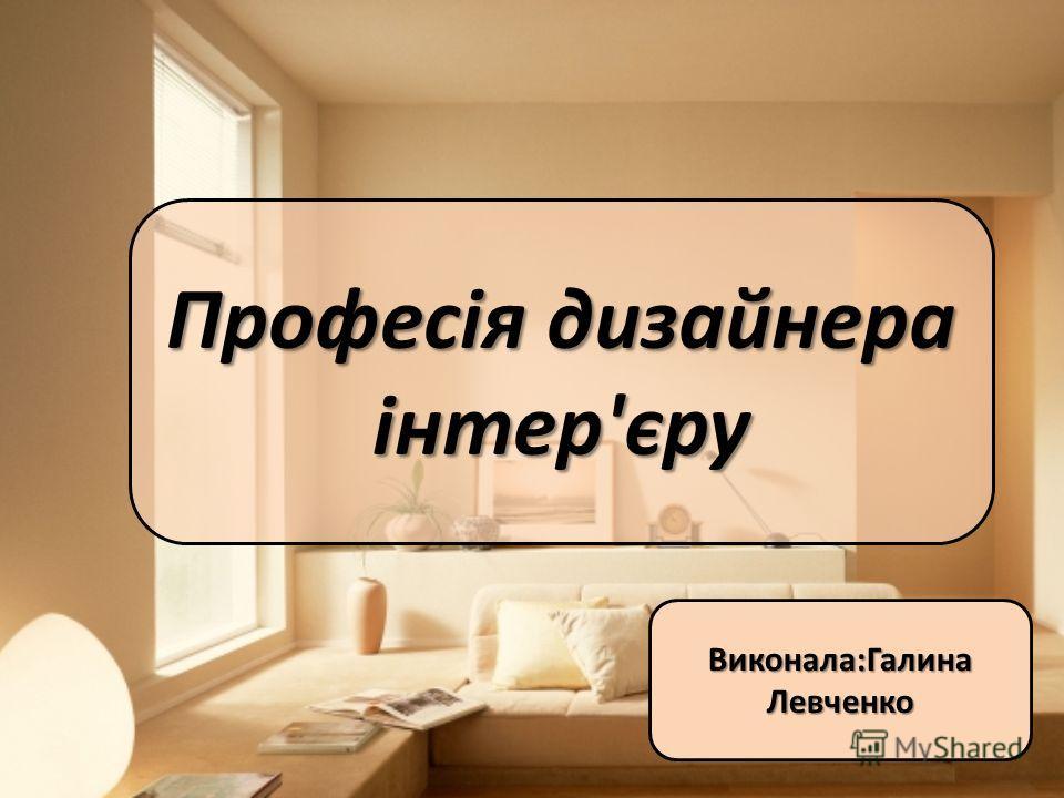 Професія дизайнера інтер'єру Виконала:Галина Левченко