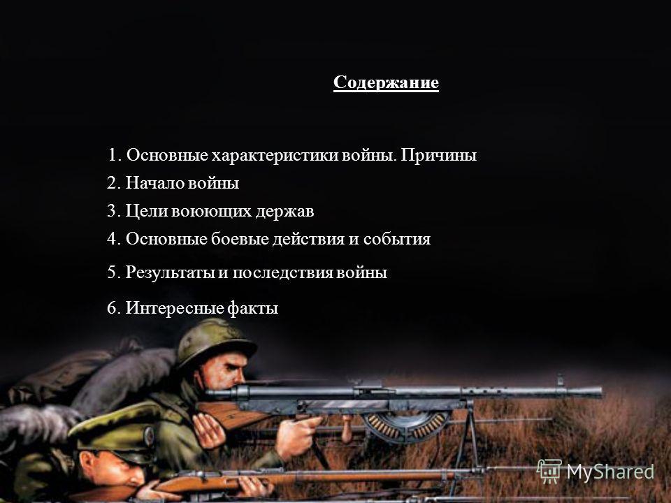 Содержание 2. Начало войны 3. Цели воюющих держав 4. Основные боевые действия и события 5. Результаты и последствия войны 1. Основные характеристики войны. Причины 6. Интересные факты