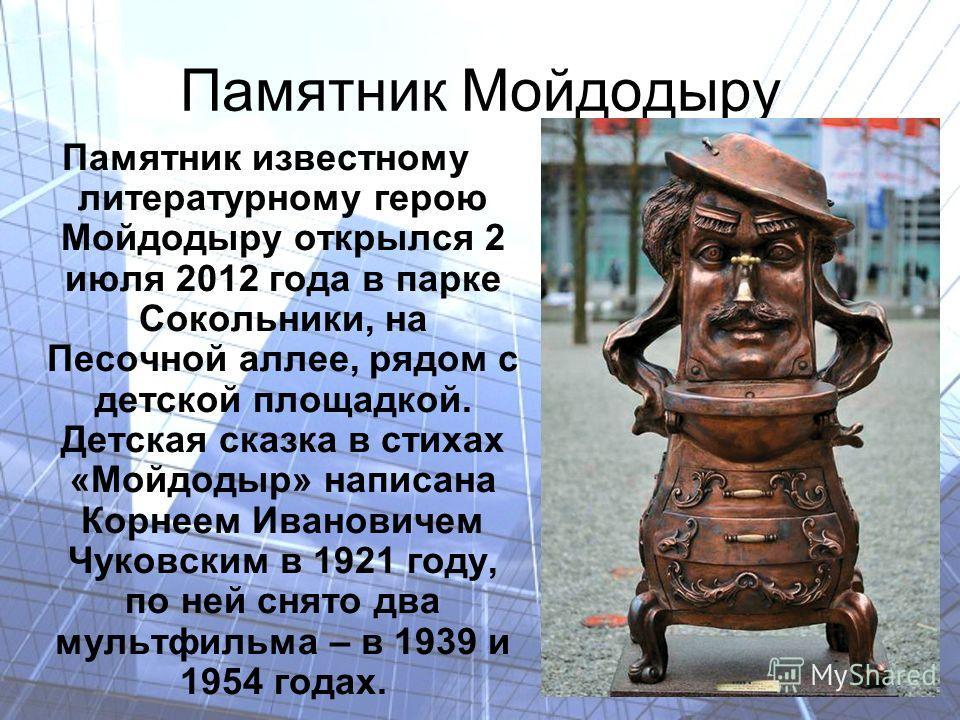 Памятник Мойдодыру Памятник известному литературному герою Мойдодыру открылся 2 июля 2012 года в парке Сокольники, на Песочной аллее, рядом с детской площадкой. Детская сказка в стихах «Мойдодыр» написана Корнеем Ивановичем Чуковским в 1921 году, по