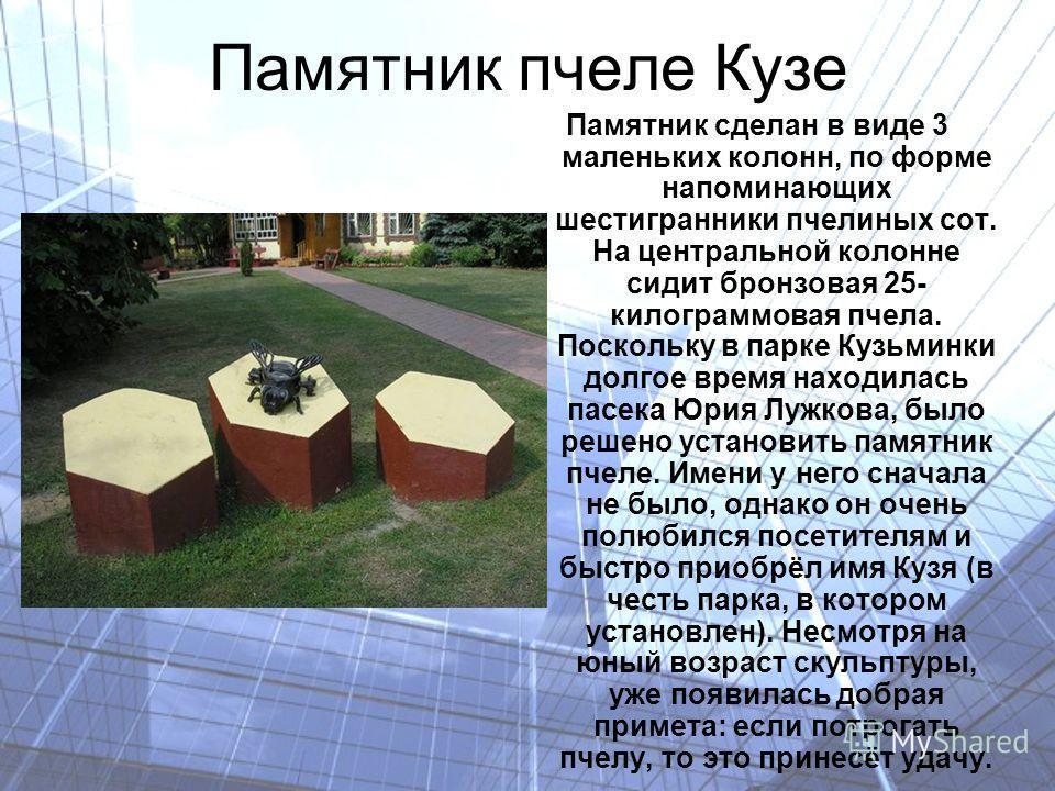 Памятник пчеле Кузе Памятник сделан в виде 3 маленьких колонн, по форме напоминающих шестигранники пчелиных сот. На центральной колонне сидит бронзовая 25- килограммовая пчела. Поскольку в парке Кузьминки долгое время находилась пасека Юрия Лужкова,