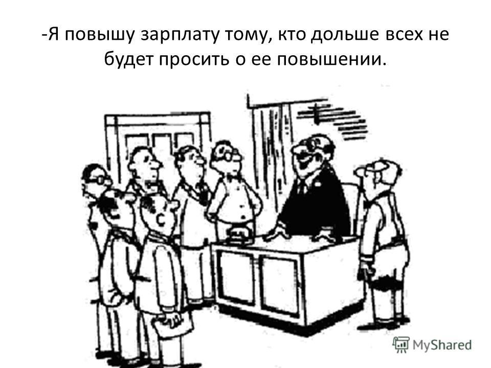 -Я повышу зарплату тому, кто дольше всех не будет просить о ее повышении.