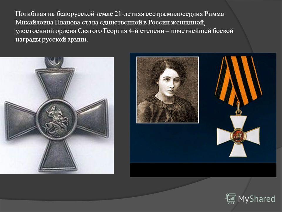 Погибшая на белорусской земле 21-летняя сестра милосердия Римма Михайловна Иванова стала единственной в России женщиной, удостоенной ордена Святого Георгия 4-й степени – почетнейшей боевой награды русской армии.