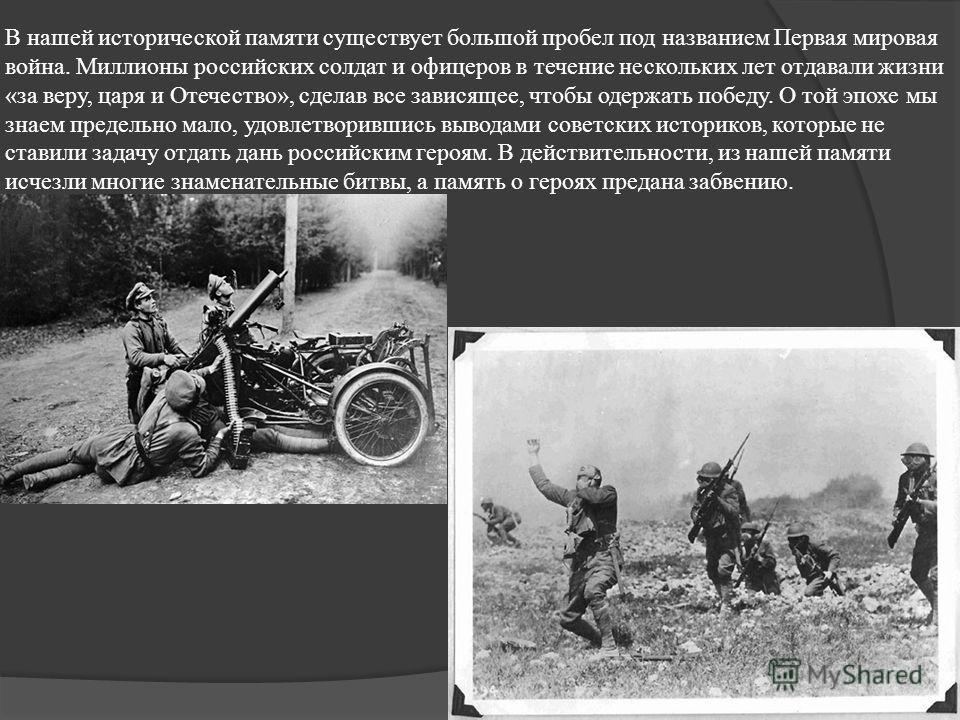 В нашей исторической памяти существует большой пробел под названием Первая мировая война. Миллионы российских солдат и офицеров в течение нескольких лет отдавали жизни «за веру, царя и Отечество», сделав все зависящее, чтобы одержать победу. О той эп