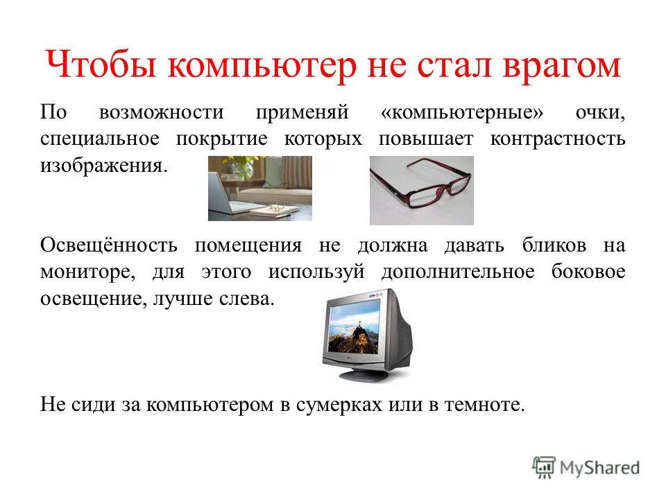 Чтобы компьютер не стал врагом По возможности применяй «компьютерные» очки, специальное покрытие которых повышает контрастность изображения. Освещённость помещения не должна давать бликов на мониторе, для этого используй дополнительное боковое освеще