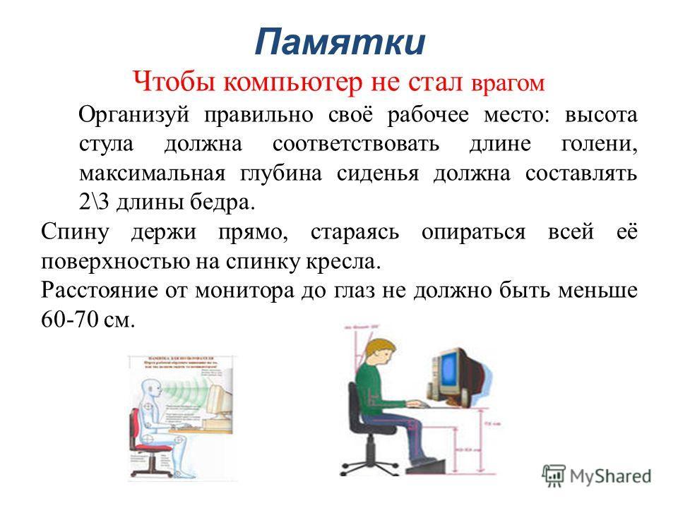 Памятки Чтобы компьютер не стал врагом Организуй правильно своё рабочее место: высота стула должна соответствовать длине голени, максимальная глубина сиденья должна составлять 2\3 длины бедра. Спину держи прямо, стараясь опираться всей её поверхность