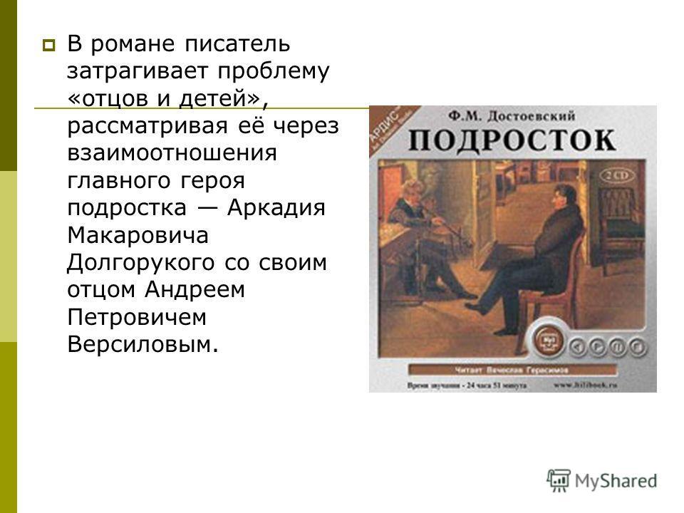 В романе писатель затрагивает проблему «отцов и детей», рассматривая её через взаимоотношения главного героя подростка Аркадия Макаровича Долгорукого со своим отцом Андреем Петровичем Версиловым.