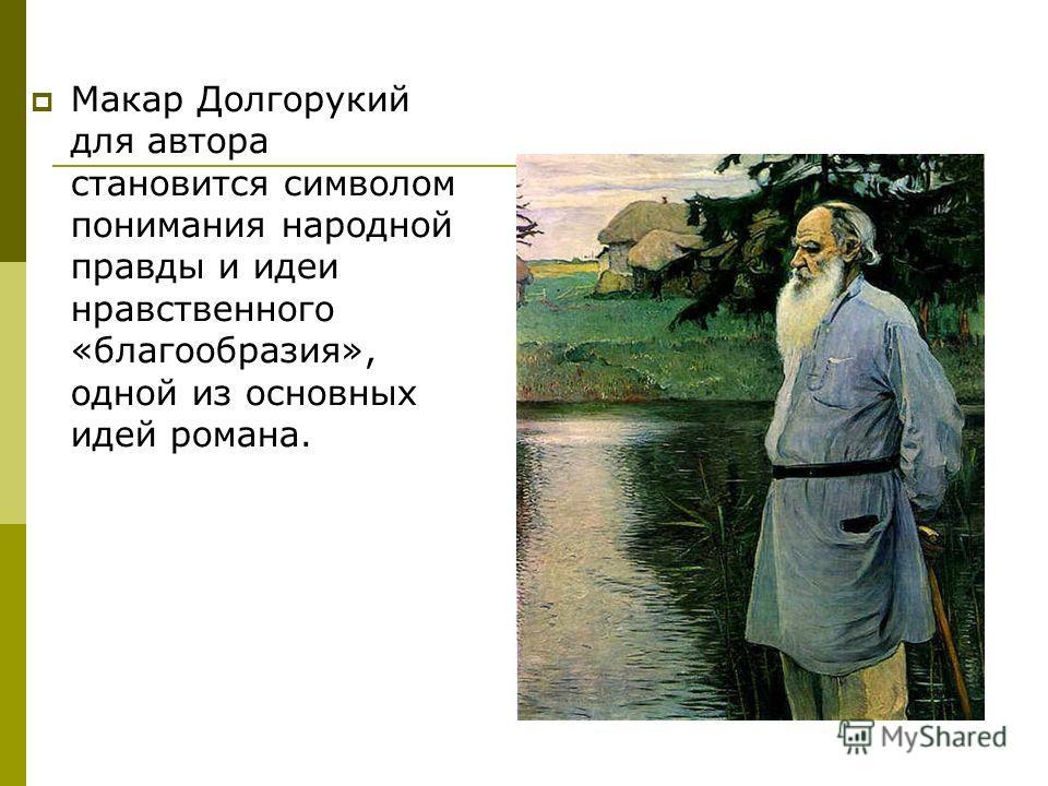 Макар Долгорукий для автора становится символом понимания народной правды и идеи нравственного «благообразия», одной из основных идей романа.