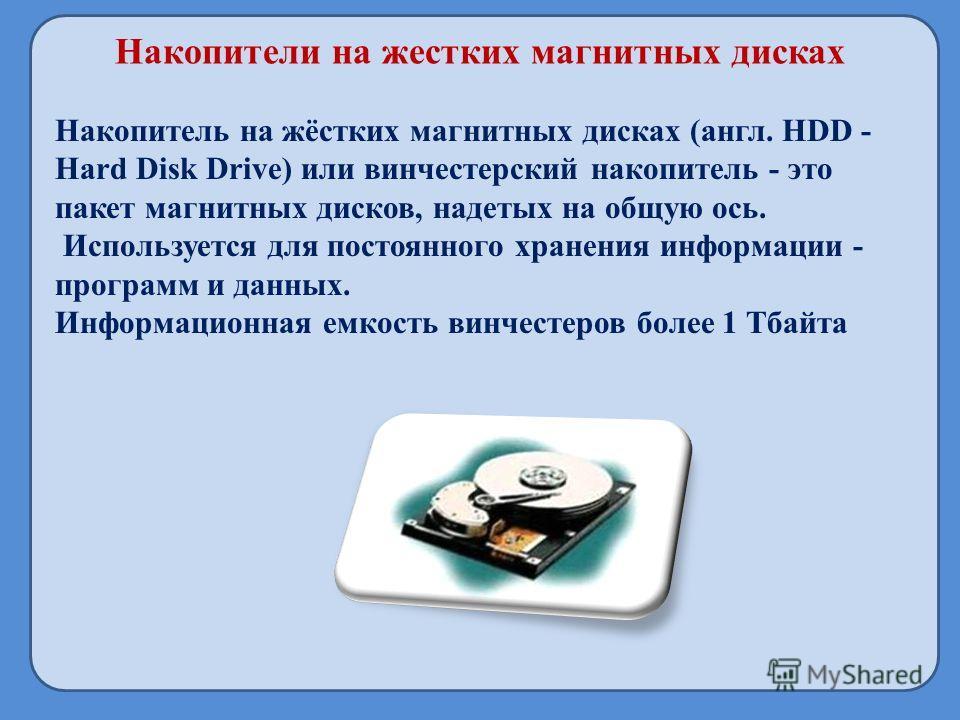 Накопители на жестких магнитных дисках Накопитель на жёстких магнитных дисках (англ. HDD - Hard Disk Drive) или винчестерский накопитель - это пакет магнитных дисков, надетых на общую ось. Используется для постоянного хранения информации - программ и