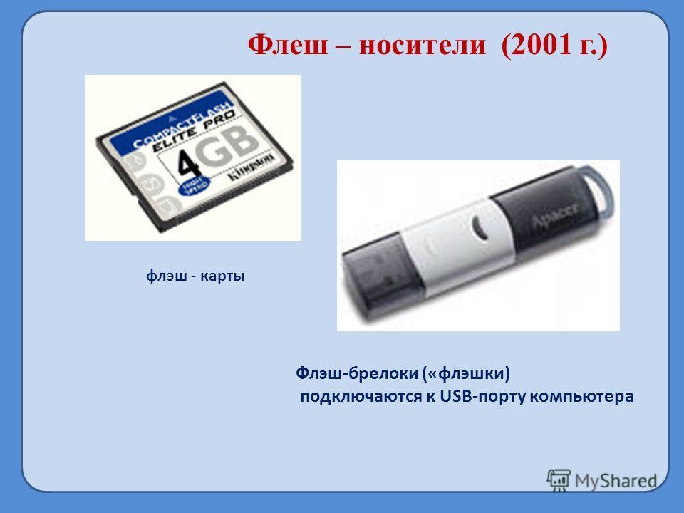 Флеш – носители (2001 г.) флэш - карты Флэш-брелоки («флешки) подключаются к USB-порту компьютера