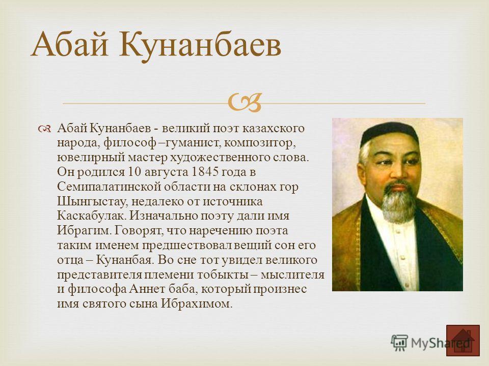 Абай Кунанбаев - великий поэт казахского народа, философ – гуманист, композитор, ювелирный мастер художественного слова. Он родился 10 августа 1845 года в Семипалатинской области на склонах гор Шынгыстау, недалеко от источника Каскабулак. Изначально