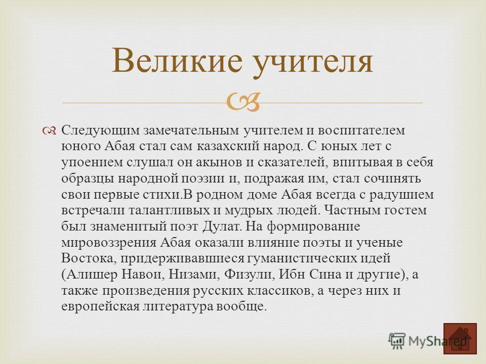 Следующим замечательным учителем и воспитателем юного Абая стал сам казахский народ. С юных лет с упоением слушал он акынов и сказателей, впитывая в себя образцы народной поэзии и, подражая им, стал сочинять свои первые стихи. В родном доме Абая всег