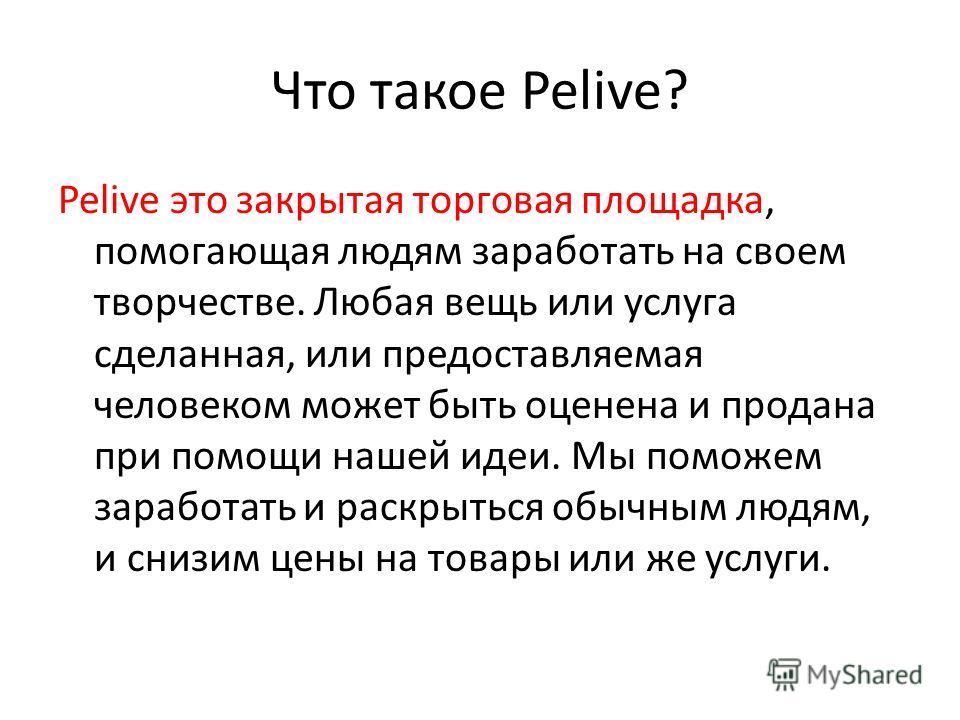 Что такое Pelive? Pelive это закрытая торговая площадка, помогающая людям заработать на своем творчестве. Любая вещь или услуга сделанная, или предоставляемая человеком может быть оценена и продана при помощи нашей идеи. Мы поможем заработать и раскр