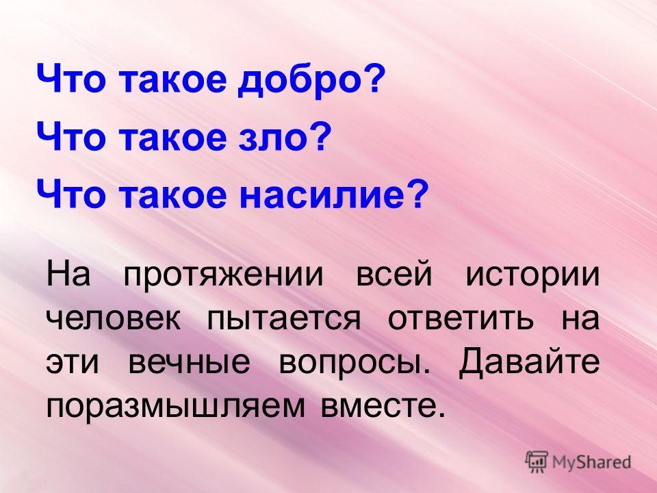 Что такое добро? Что такое зло? Что такое насилие? На протяжении всей истории человек пытается ответить на эти вечные вопросы. Давайте поразмышляем вместе.