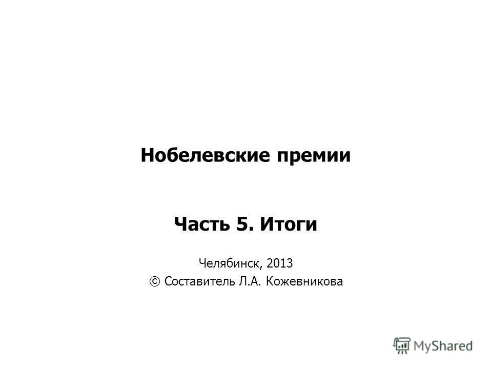 Нобелевские премии Часть 5. Итоги Челябинск, 2013 © Составитель Л.А. Кожевникова