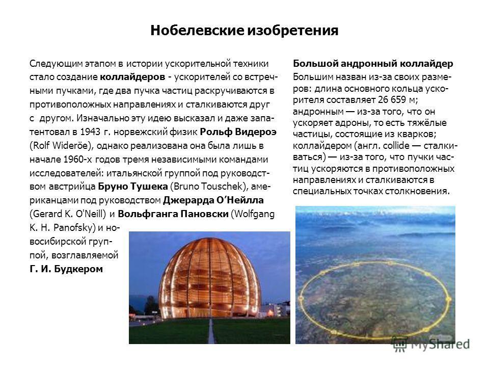 Нобелевские изобретения Большой андронный коллайдер Большим назван из-за своих разме- ров: длина основного кольца уско- рителя составляет 26 659 м; андронним из-за того, что он ускоряет адроны, то есть тяжёлые частицы, состоящие из кварков; коллайдер