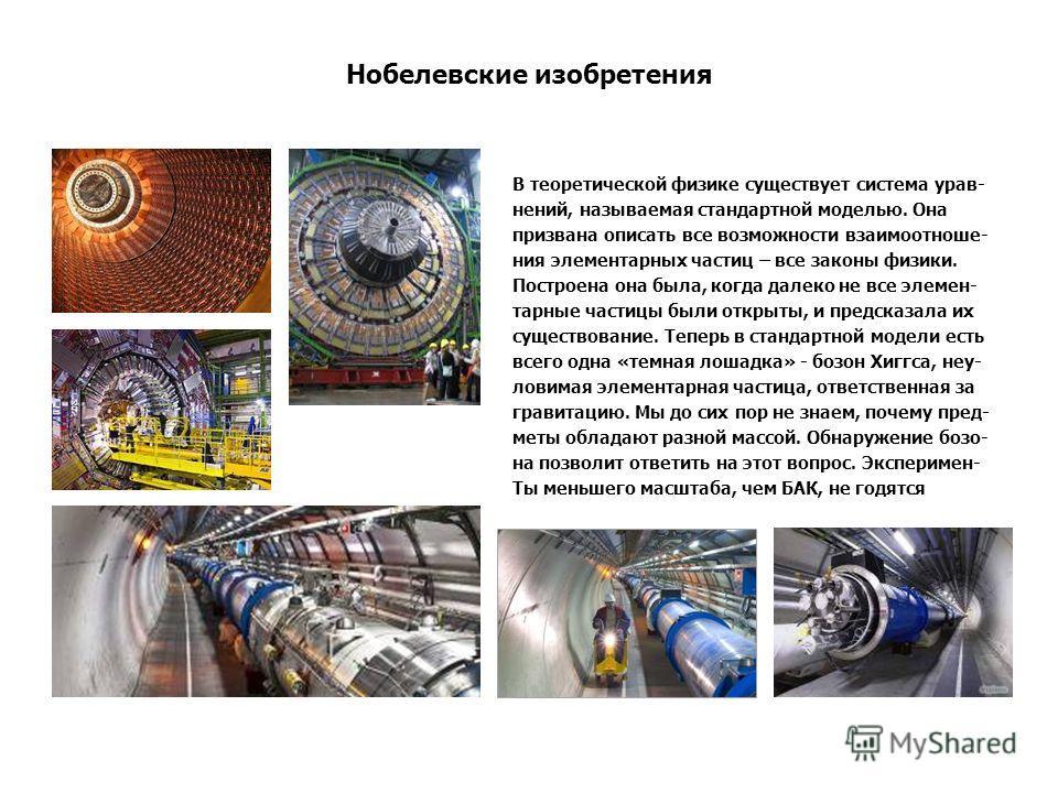 Нобелевские изобретения В теоретической физике существует система урав- нений, называемая стандартной моделью. Она призвана описать все возможности взаимоотноше- ния элементарных частиц – все законы физики. Построена она была, когда далеко не все эле