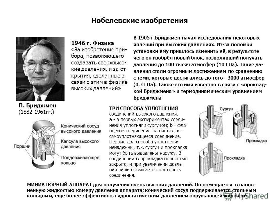 Нобелевские изобретения В 1905 г.Бриджмен начал исследования некоторых явлений при высоких давлениях. Из-за поломки установки ему пришлось изменить её, в результате чего он изобрёл новый блок, позволявший получать давления до 100 тысяч атмосфер (10 Г
