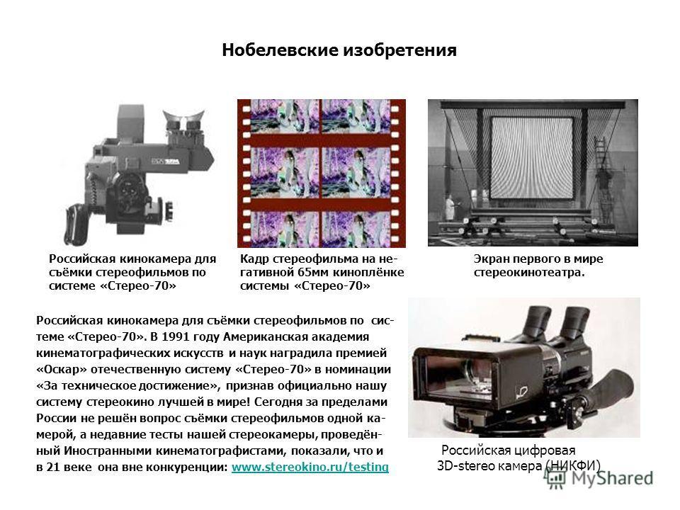 Нобелевские изобретения Российская кинокамера для съёмки стереофильмов по сис- теме «Стерео-70». В 1991 году Американская академия кинематографических искусств и наук наградила премией «Оскар» отечественную систему «Стерео-70» в номинации «За техниче