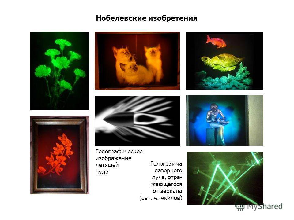 Нобелевские изобретения Голограмма лазерного луча, отра- жающегося от зеркала (авт. А. Акилов) Голографическое изображение летящей пули