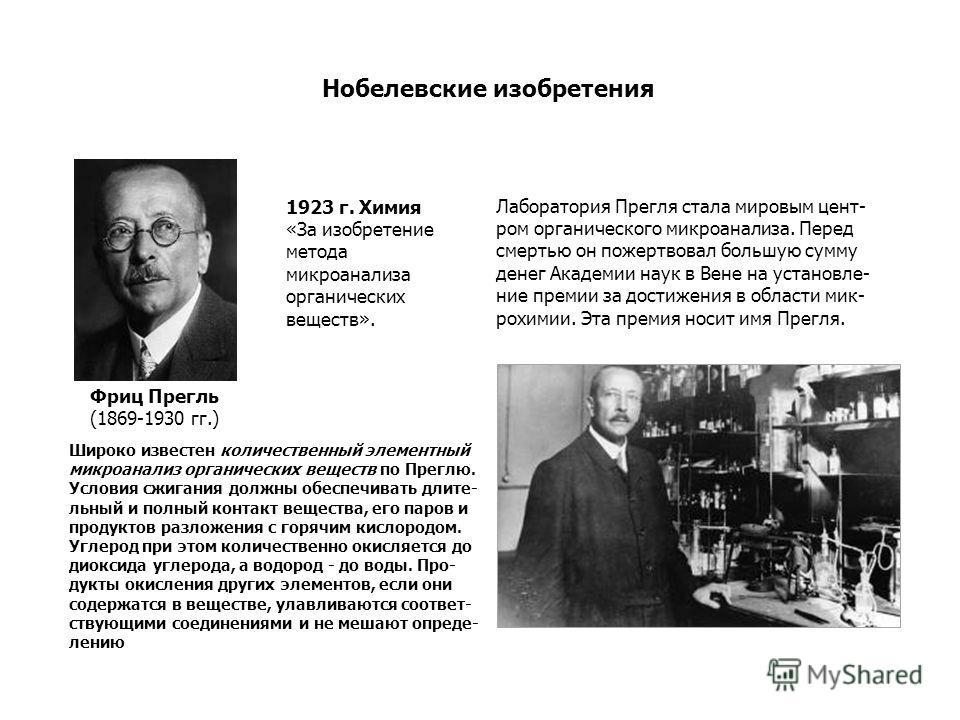 Лаборатория Прегля стала мировым цент- ром органического микроанализа. Перед смертью он пожертвовал большую сумму денег Академии наук в Вене на установле- ние премии за достижения в области мик- рохимии. Эта премия носит имя Прегля. Фриц Прегль (1869