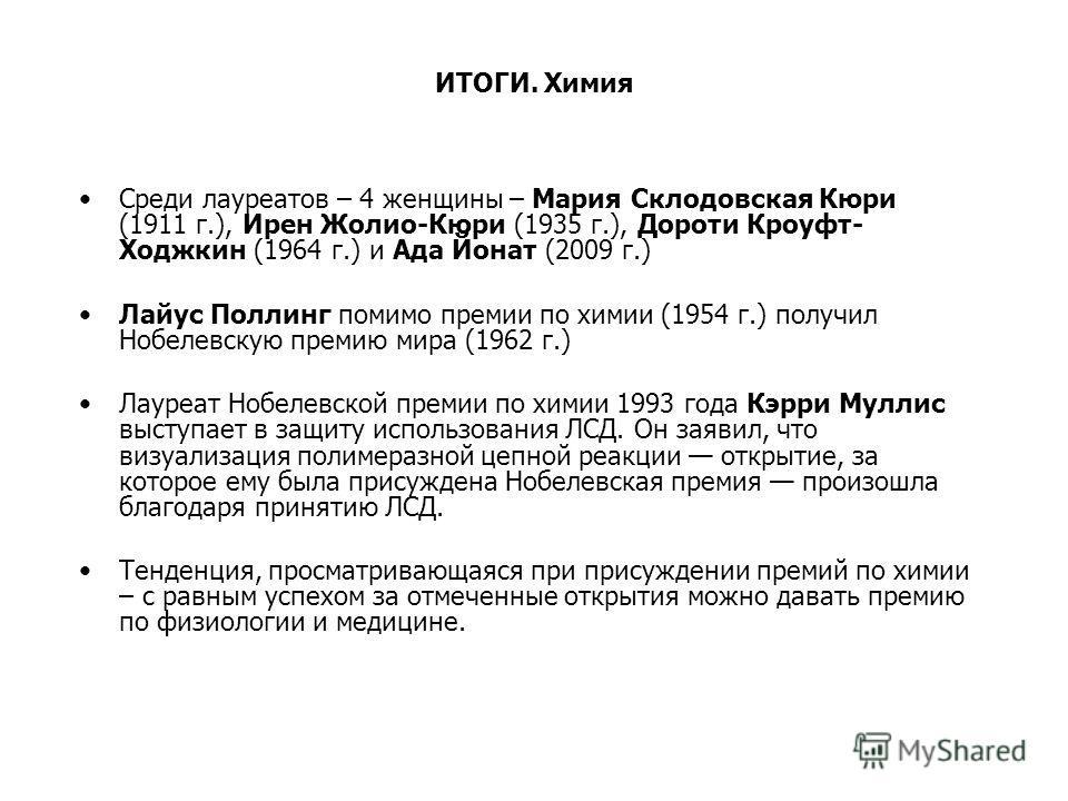 ИТОГИ. Химия Среди лауреатов – 4 женщины – Мария Склодовская Кюри (1911 г.), Ирен Жолио-Кюри (1935 г.), Дороти Кроуфт- Ходжкин (1964 г.) и Ада Йонат (2009 г.) Лайус Поллинг помимо премии по химии (1954 г.) получил Нобелевскую премию мира (1962 г.) Ла