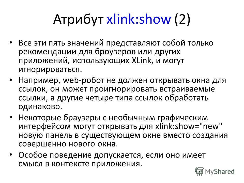 Атрибут xlink:show (2) Все эти пять значений представляют собой только рекомендации для броузеров или других приложений, использующих XLink, и могут игнорироваться. Например, web-робот не должен открывать окна для ссылок, он может проигнорировать вст