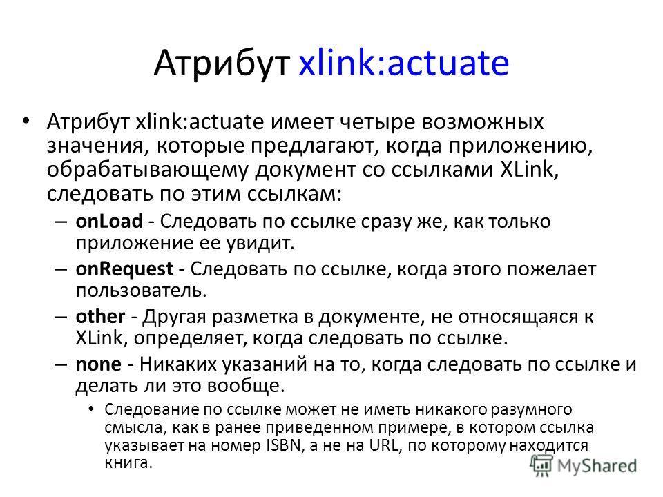 Атрибут xlink:actuate Атрибут xlink:actuate имеет четыре возможных значения, которые предлагают, когда приложению, обрабатывающему документ со ссылками XLink, следовать по этим ссылкам: – onLoad - Следовать по ссылке сразу же, как только приложение е