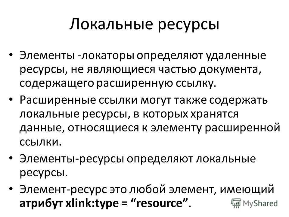 Локальные ресурсы Элементы -локаторы определяют удаленные ресурсы, не являющиеся частью документа, содержащего расширенную ссылку. Расширенные ссылки могут также содержать локальные ресурсы, в которых хранятся данные, относящиеся к элементу расширенн