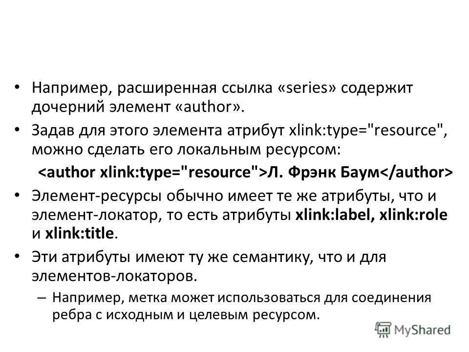 Например, расширенная ссылка «series» содержит дочерний элемент «author». Задав для этого элемента атрибут xlink:type=
