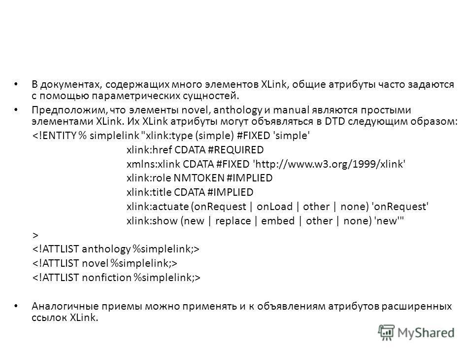 В документах, содержащих много элементов XLink, общие атрибуты часто задаются с помощью параметрических сущностей. Предположим, что элементы novel, anthology и manual являются простыми элементами XLink. Их XLink атрибуты могут объявляться в DTD следу