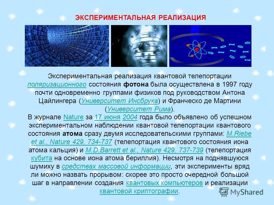 ЭКСПЕРИМЕНТАЛЬНАЯ РЕАЛИЗАЦИЯ Экспериментальная реализация квантовой телепортации поляризационного состояния фотона была осуществлена в 1997 году почти одновременно группами физиков под руководством Антона Цайлингера (Университет Инсбрука) и Франческо