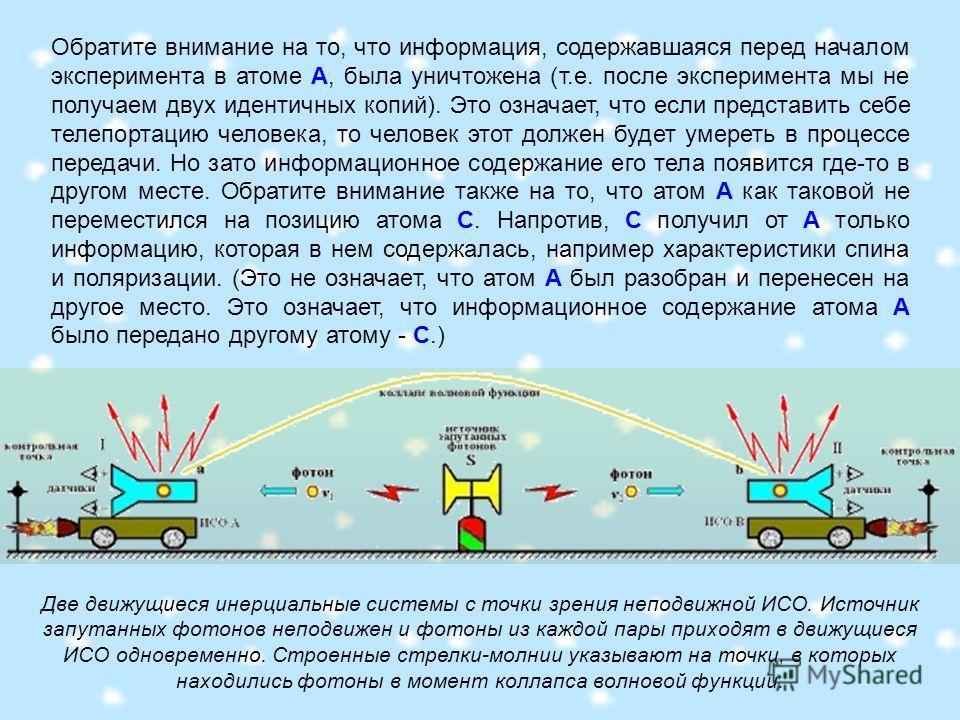 Обратите внимание на то, что информация, содержавшаяся перед началом эксперимента в атоме А, была уничтожена (т.е. после эксперимента мы не получаем двух идентичных копий). Это означает, что если представить себе телепортацию человека, то человек это