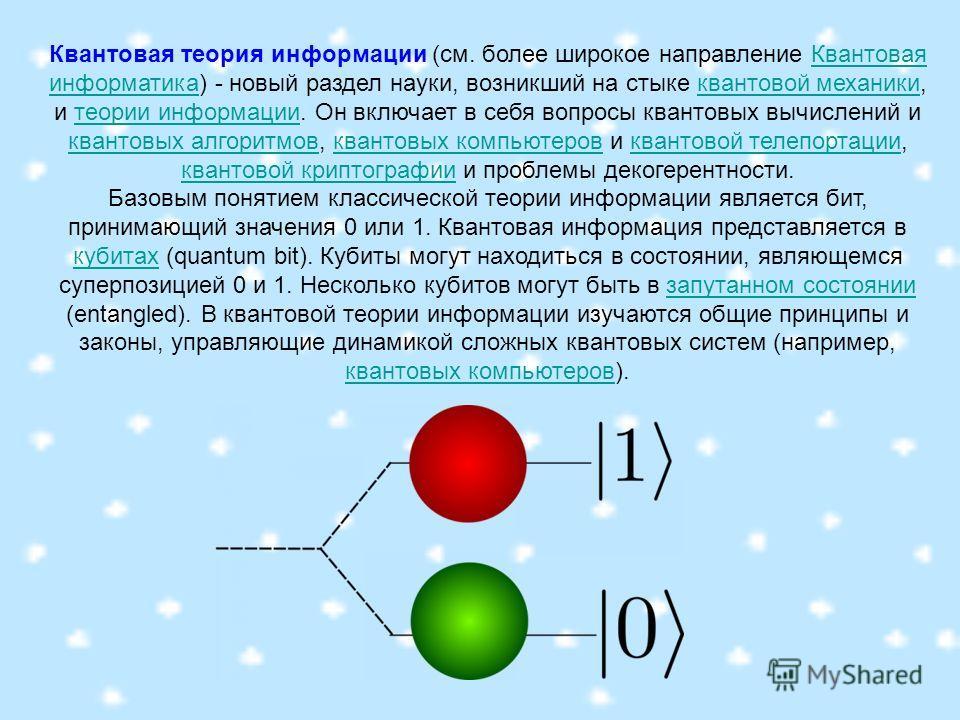 Квантовая теория информации (см. более широкое направление Квантовая информатика) - новый раздел науки, возникший на стыке квантовой механики, и теории информации. Он включает в себя вопросы квантовых вычислений и квантовых алгоритмов, квантовых комп