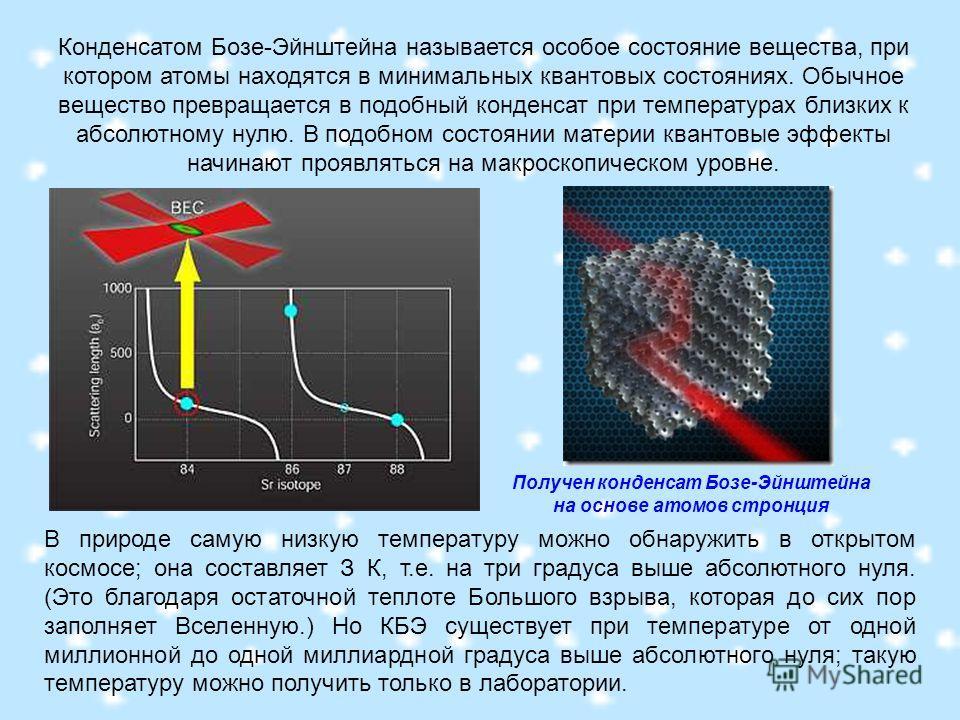 В природе самую низкую температуру можно обнаружить в открытом космосе; она составляет З К, т.е. на три градуса выше абсолютного нуля. (Это благодаря остаточной теплоте Большого взрыва, которая до сих пор заполняет Вселенную.) Но КБЭ существует при т