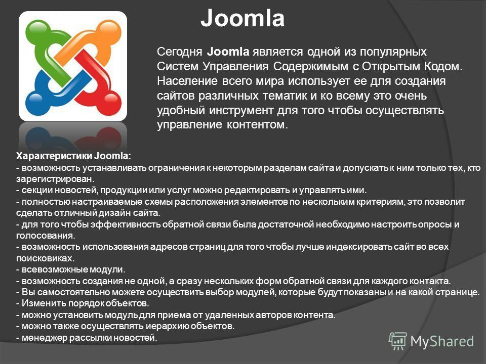 Joomla Сегодня Joomla является одной из популярных Систем Управления Содержимым с Открытым Кодом. Население всего мира использует ее для создания сайтов различных тематик и ко всему это очень удобный инструмент для того чтобы осуществлять управление