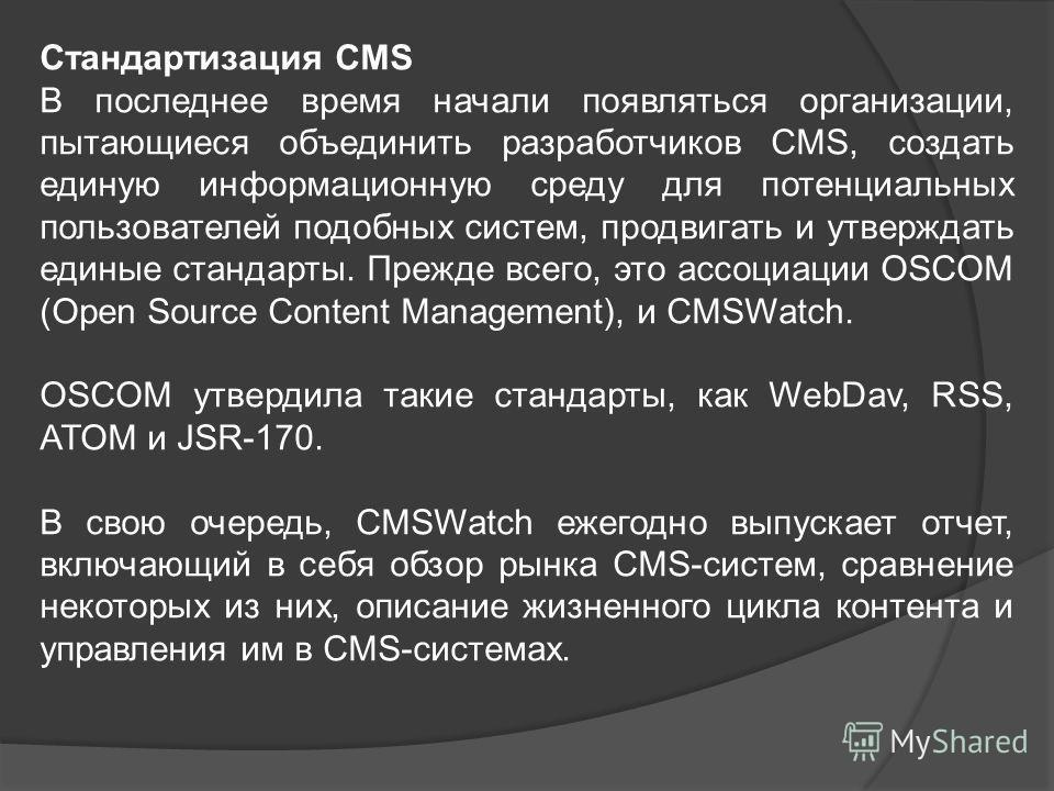 Стандартизация CMS В последнее время начали появляться организации, пытающиеся объединить разработчиков CMS, создать единую информационную среду для потенциальных пользователей подобных систем, продвигать и утверждать единые стандарты. Прежде всего,