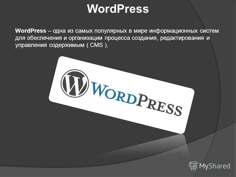 WordPress WordPress – одна из самых популярных в мире информационных систем для обеспечения и организации процесса создания, редактирования и управления содержимым ( CMS ).